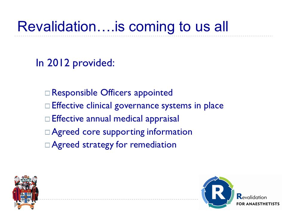 Revalidation….is coming to us all In 2012 provided:  Responsible Officers appointed  Effective clinical governance systems in place  Effective annual medical appraisal  Agreed core supporting information  Agreed strategy for remediation