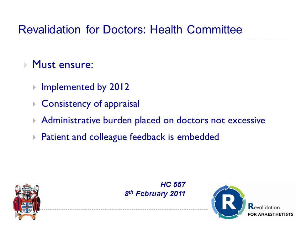Revalidation for Doctors: Health Committee  Must ensure:  Implemented by 2012  Consistency of appraisal  Administrative burden placed on doctors not excessive  Patient and colleague feedback is embedded HC 557 8 th February 2011