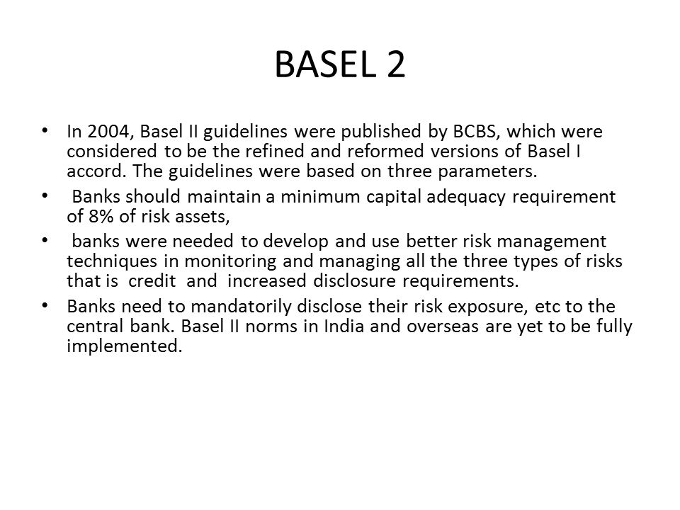BASEL 2 In 2004, Basel II guidelines were published by BCBS, which were considered to be the refined and reformed versions of Basel I accord. The guid