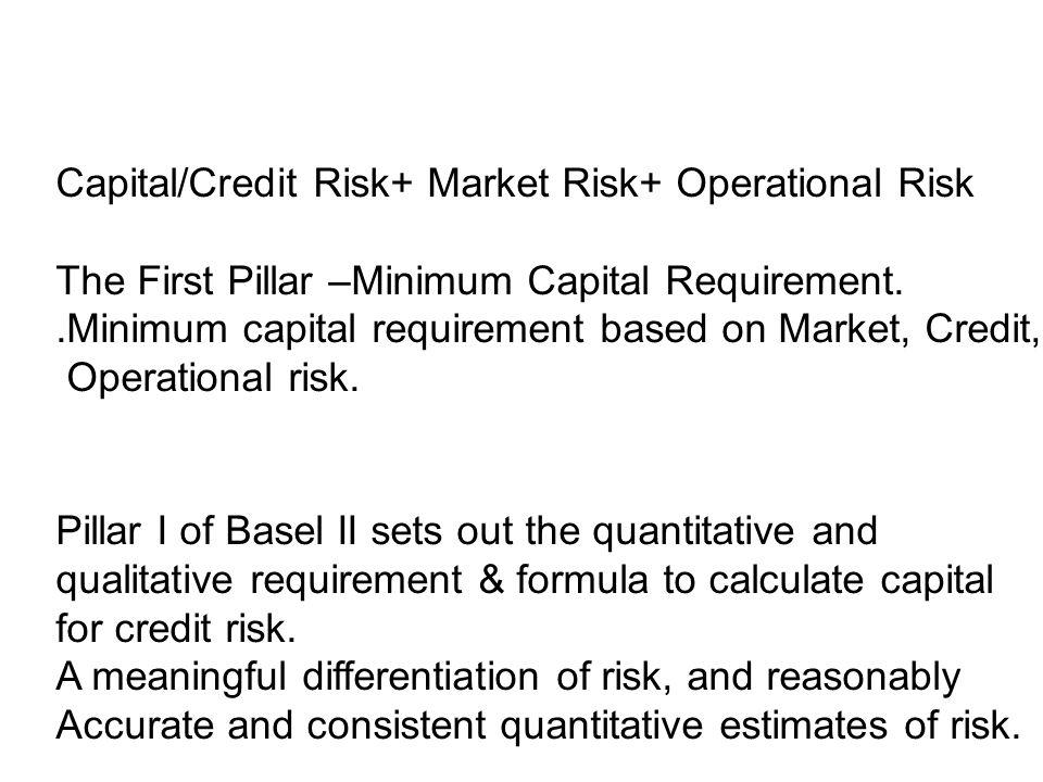 Risk Based Capital Ratio= Capital/Credit Risk+ Market Risk+ Operational Risk The First Pillar –Minimum Capital Requirement..Minimum capital requiremen