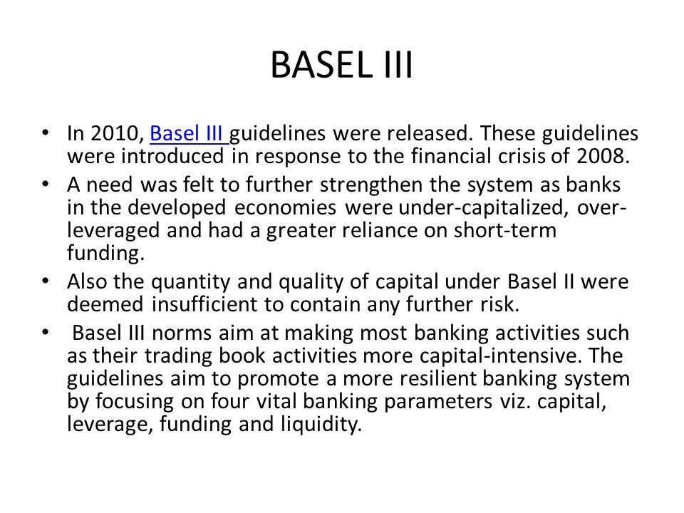 BASEL III In 2010, Basel III guidelines were released. These guidelines were introduced in response to the financial crisis of 2008.Basel III A need w