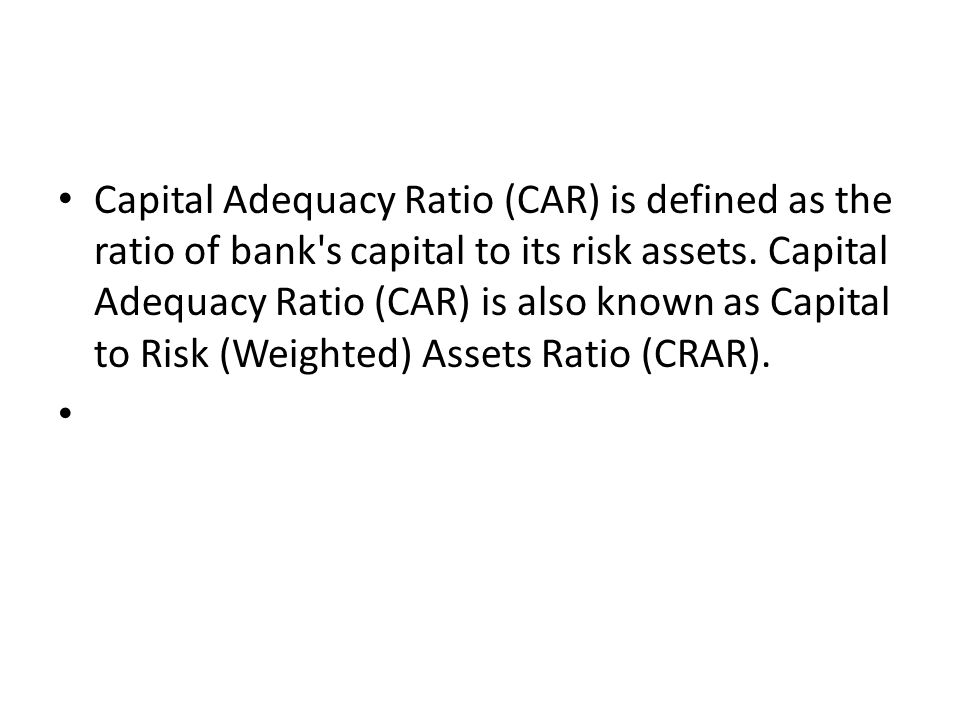 Capital Adequacy Ratio (CAR) is defined as the ratio of bank's capital to its risk assets. Capital Adequacy Ratio (CAR) is also known as Capital to Ri