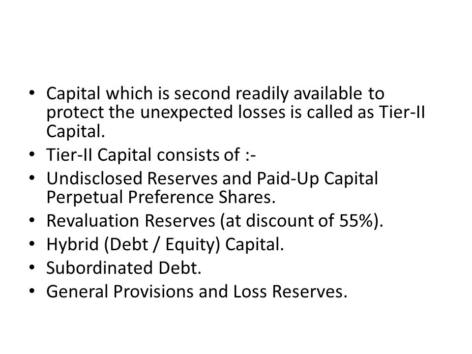 Capital which is second readily available to protect the unexpected losses is called as Tier-II Capital. Tier-II Capital consists of :- Undisclosed Re
