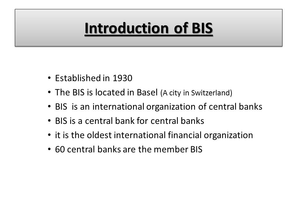 Introduction of BIS Established in 1930 The BIS is located in Basel (A city in Switzerland) BIS is an international organization of central banks BIS
