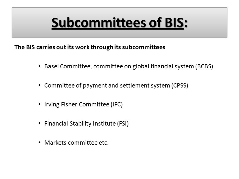 Subcommittees of BIS: The BIS carries out its work through its subcommittees Basel Committee, committee on global financial system (BCBS) Committee of