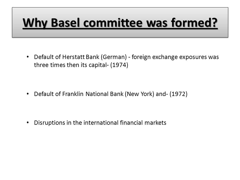 Why Basel committee was formed? Default of Herstatt Bank (German) - foreign exchange exposures was three times then its capital- (1974) Default of Fra