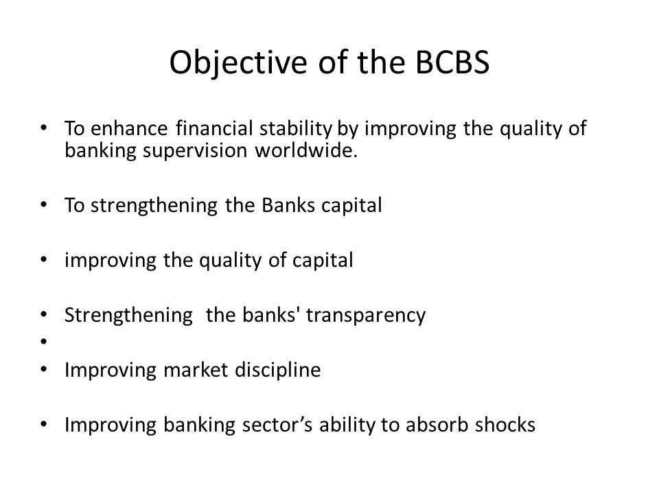 Objective of the BCBS To enhance financial stability by improving the quality of banking supervision worldwide. To strengthening the Banks capital imp