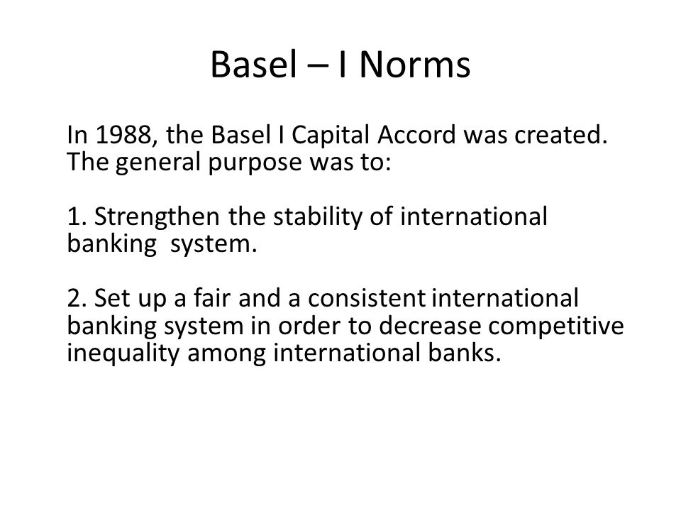 Basel – I Norms In 1988, the Basel I Capital Accord was created. The general purpose was to: 1. Strengthen the stability of international banking syst