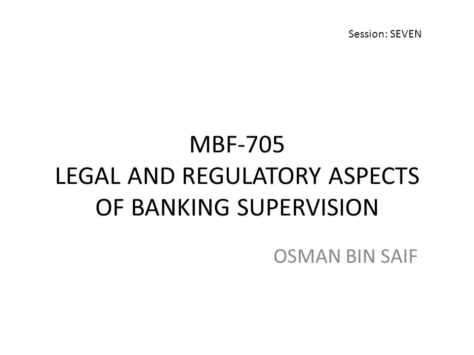 MBF-705 LEGAL AND REGULATORY ASPECTS OF BANKING SUPERVISION OSMAN BIN SAIF Session: SEVEN