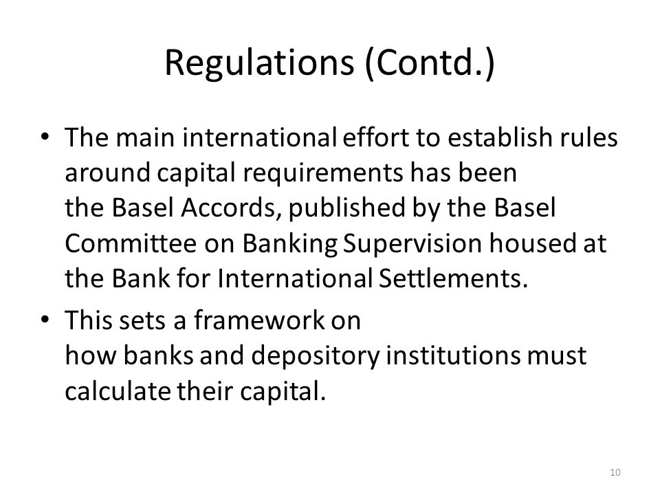 Regulations (Contd.) The main international effort to establish rules around capital requirements has been the Basel Accords, published by the Basel Committee on Banking Supervision housed at the Bank for International Settlements.