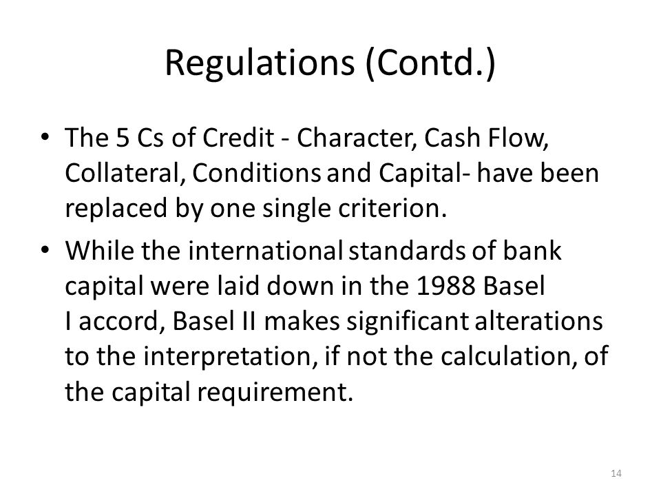 Regulations (Contd.) The 5 Cs of Credit - Character, Cash Flow, Collateral, Conditions and Capital- have been replaced by one single criterion.