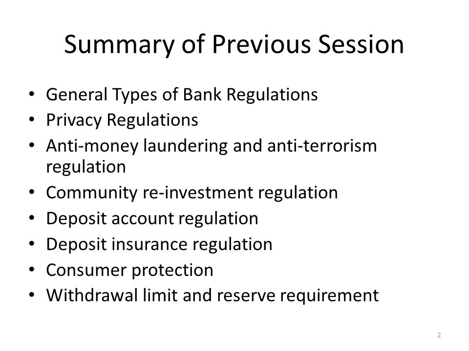 Summary of Previous Session General Types of Bank Regulations Privacy Regulations Anti-money laundering and anti-terrorism regulation Community re-investment regulation Deposit account regulation Deposit insurance regulation Consumer protection Withdrawal limit and reserve requirement 2