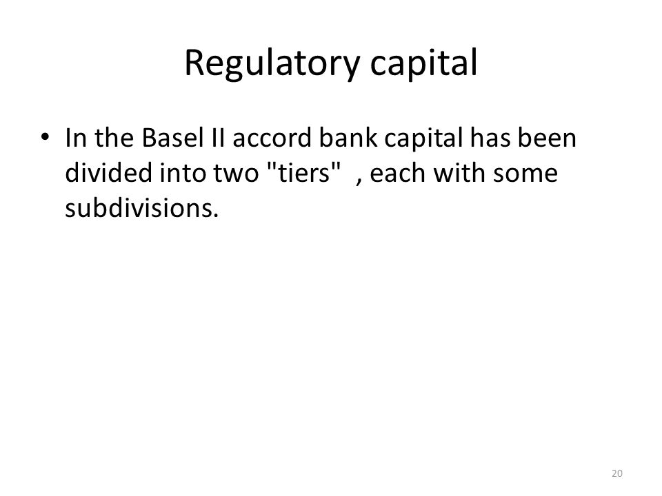 Regulatory capital In the Basel II accord bank capital has been divided into two tiers , each with some subdivisions.