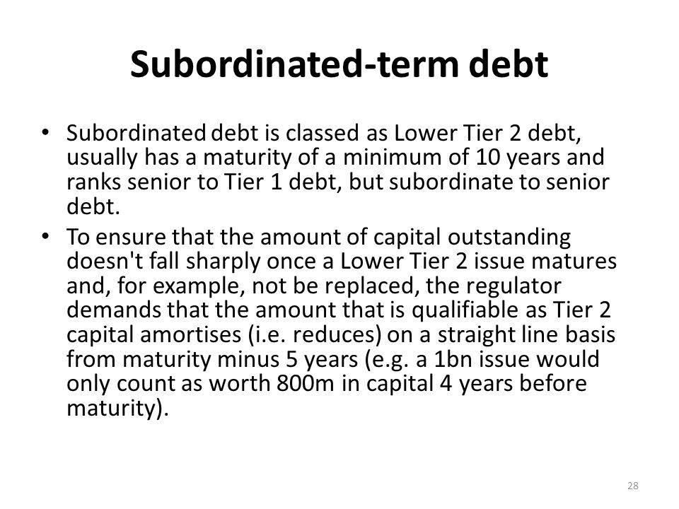 Subordinated-term debt Subordinated debt is classed as Lower Tier 2 debt, usually has a maturity of a minimum of 10 years and ranks senior to Tier 1 debt, but subordinate to senior debt.