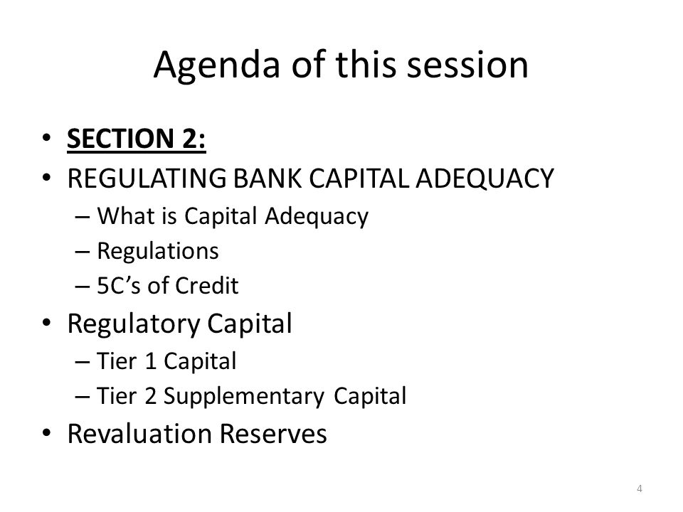 Agenda of this session SECTION 2: REGULATING BANK CAPITAL ADEQUACY – What is Capital Adequacy – Regulations – 5C's of Credit Regulatory Capital – Tier 1 Capital – Tier 2 Supplementary Capital Revaluation Reserves 4