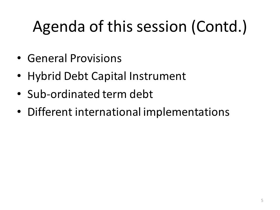 Agenda of this session (Contd.) General Provisions Hybrid Debt Capital Instrument Sub-ordinated term debt Different international implementations 5