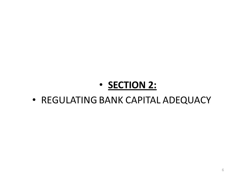SECTION 2: REGULATING BANK CAPITAL ADEQUACY 6