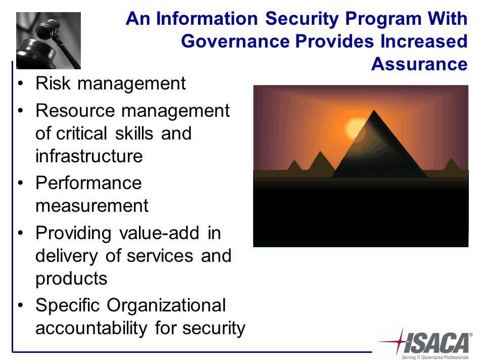 An Information Security Program With Governance Provides Increased Assurance Risk management Resource management of critical skills and infrastructure Performance measurement Providing value-add in delivery of services and products Specific Organizational accountability for security