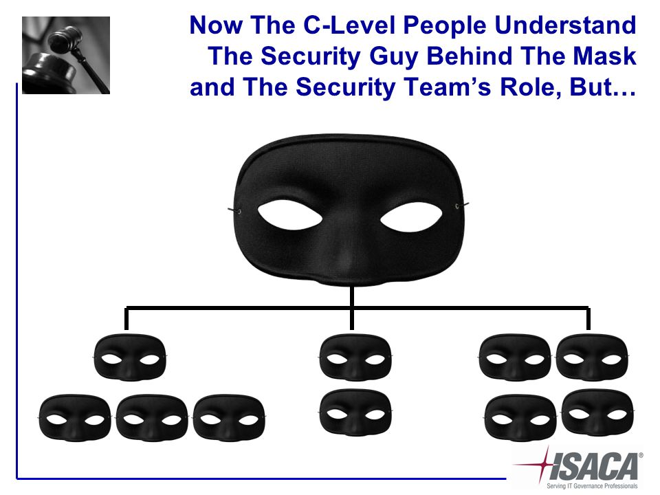 Now The C-Level People Understand The Security Guy Behind The Mask and The Security Team's Role, But…