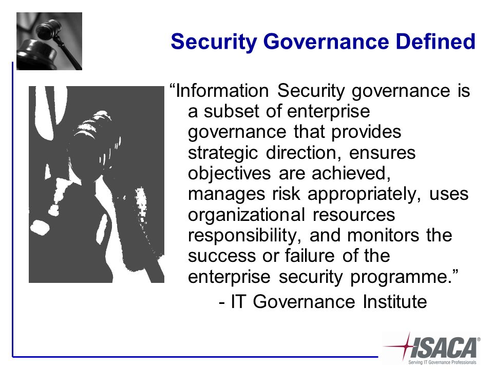 Security Governance Defined Information Security governance is a subset of enterprise governance that provides strategic direction, ensures objectives are achieved, manages risk appropriately, uses organizational resources responsibility, and monitors the success or failure of the enterprise security programme. - IT Governance Institute
