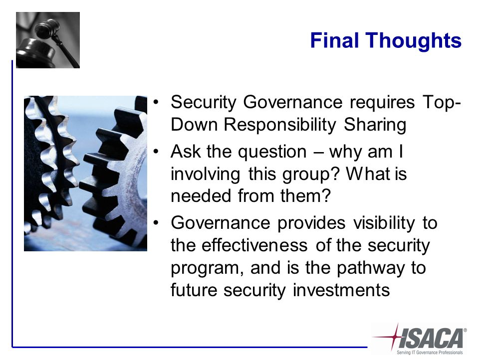 Final Thoughts Security Governance requires Top- Down Responsibility Sharing Ask the question – why am I involving this group.