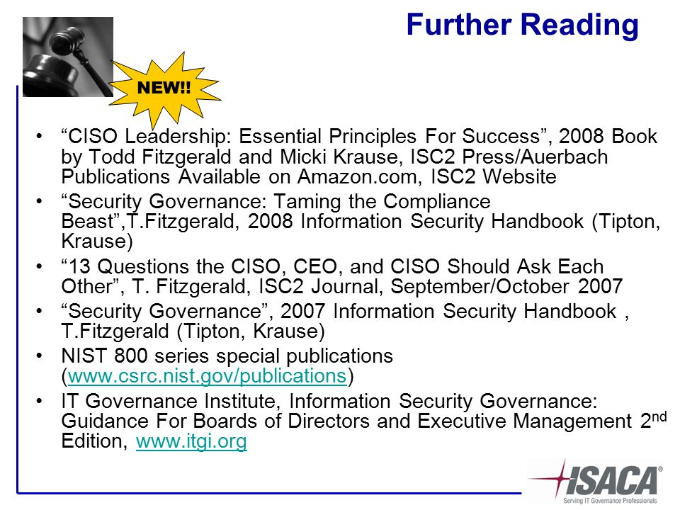 Further Reading CISO Leadership: Essential Principles For Success , 2008 Book by Todd Fitzgerald and Micki Krause, ISC2 Press/Auerbach Publications Available on Amazon.com, ISC2 Website Security Governance: Taming the Compliance Beast ,T.Fitzgerald, 2008 Information Security Handbook (Tipton, Krause) 13 Questions the CISO, CEO, and CISO Should Ask Each Other , T.