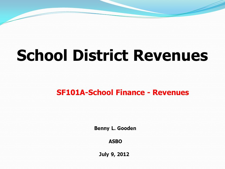 School District Revenues Benny L. Gooden ASBO July 9, 2012 SF101A-School Finance - Revenues