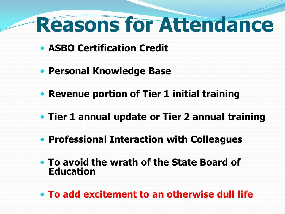 Reasons for Attendance ASBO Certification Credit Personal Knowledge Base Revenue portion of Tier 1 initial training Tier 1 annual update or Tier 2 annual training Professional Interaction with Colleagues To avoid the wrath of the State Board of Education To add excitement to an otherwise dull life