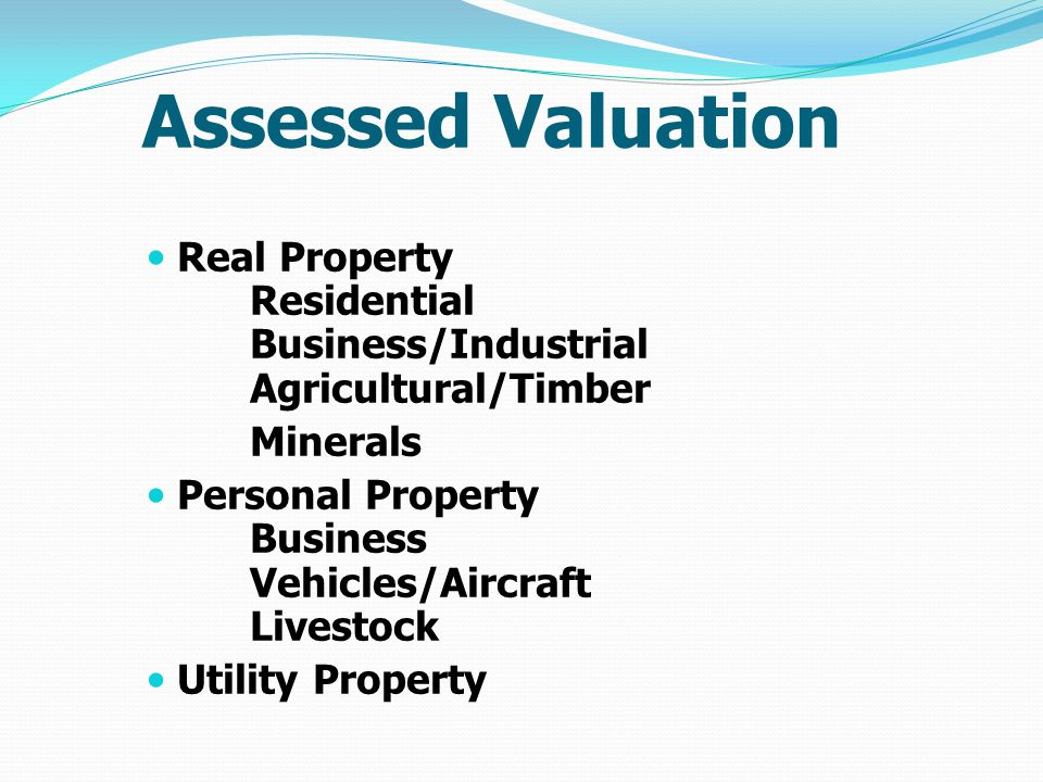 Assessed Valuation Real Property Residential Business/Industrial Agricultural/Timber Minerals Personal Property Business Vehicles/Aircraft Livestock Utility Property