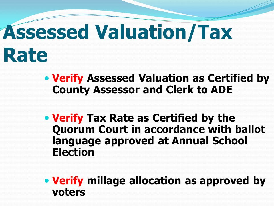 Assessed Valuation/Tax Rate Verify Assessed Valuation as Certified by County Assessor and Clerk to ADE Verify Tax Rate as Certified by the Quorum Court in accordance with ballot language approved at Annual School Election Verify millage allocation as approved by voters
