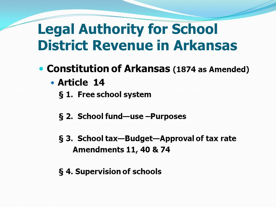Legal Authority for School District Revenue in Arkansas Constitution of Arkansas (1874 as Amended) Article 14 § 1.
