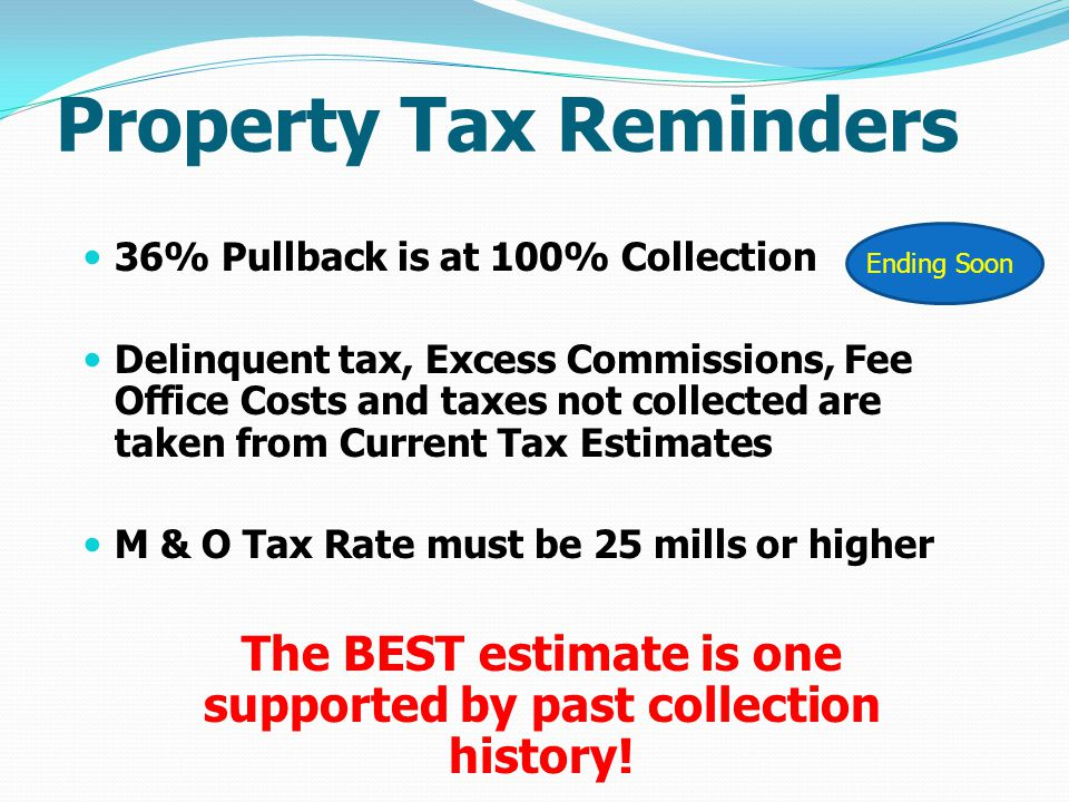 Property Tax Reminders 36% Pullback is at 100% Collection Delinquent tax, Excess Commissions, Fee Office Costs and taxes not collected are taken from Current Tax Estimates M & O Tax Rate must be 25 mills or higher The BEST estimate is one supported by past collection history.