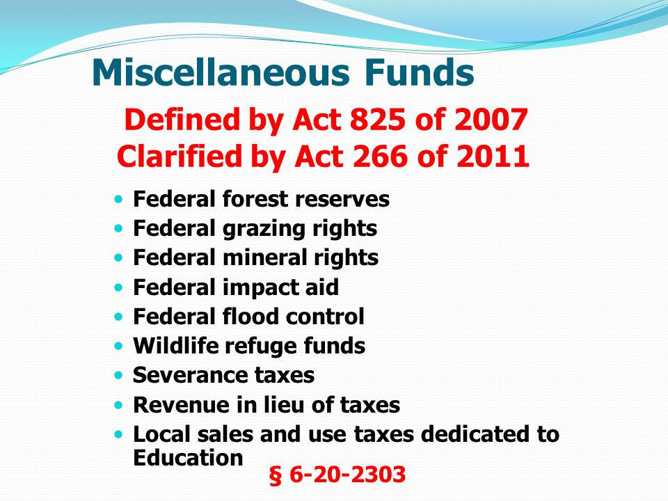 Miscellaneous Funds Defined by Act 825 of 2007 Clarified by Act 266 of 2011 Federal forest reserves Federal grazing rights Federal mineral rights Federal impact aid Federal flood control Wildlife refuge funds Severance taxes Revenue in lieu of taxes Local sales and use taxes dedicated to Education § 6-20-2303
