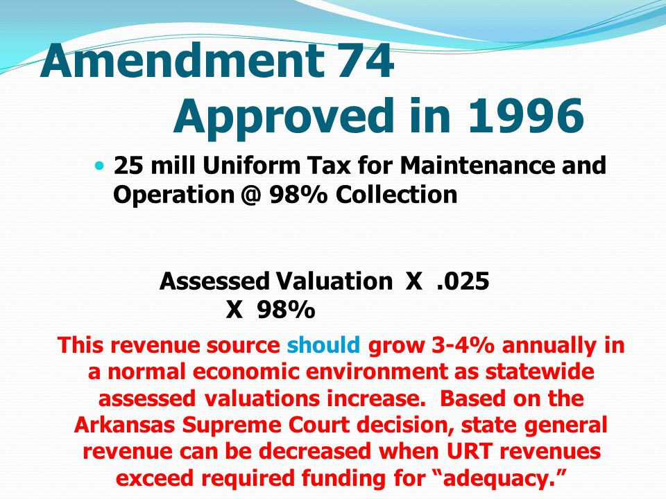Amendment 74 Approved in 1996 25 mill Uniform Tax for Maintenance and Operation @ 98% Collection Assessed Valuation X.025 X 98% This revenue source should grow 3-4% annually in a normal economic environment as statewide assessed valuations increase.