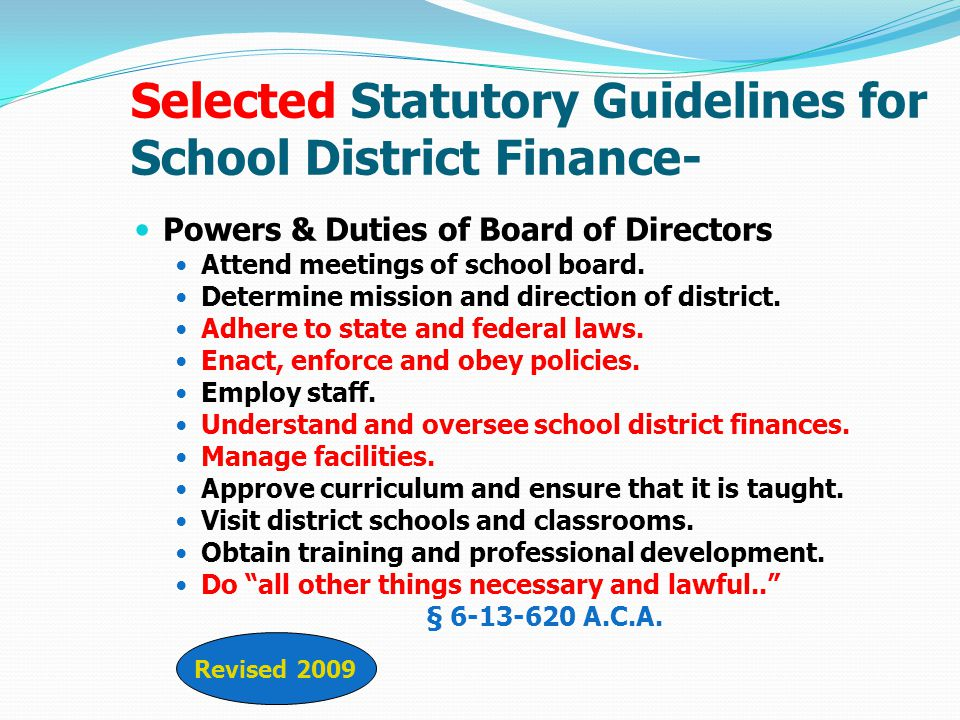 (6)Understand and oversee school district finances required by law to ensure alignment with the school district's academic and facility needs and goals, including without limitation: (A) Reviewing, adopting and publishing the school district's budget; (B) Overseeing and monitoring the school district finances, including: Revenues Expenditures Investments Debts Obligations Inventory Real Property