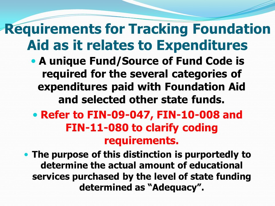 Requirements for Tracking Foundation Aid as it relates to Expenditures A unique Fund/Source of Fund Code is required for the several categories of expenditures paid with Foundation Aid and selected other state funds.