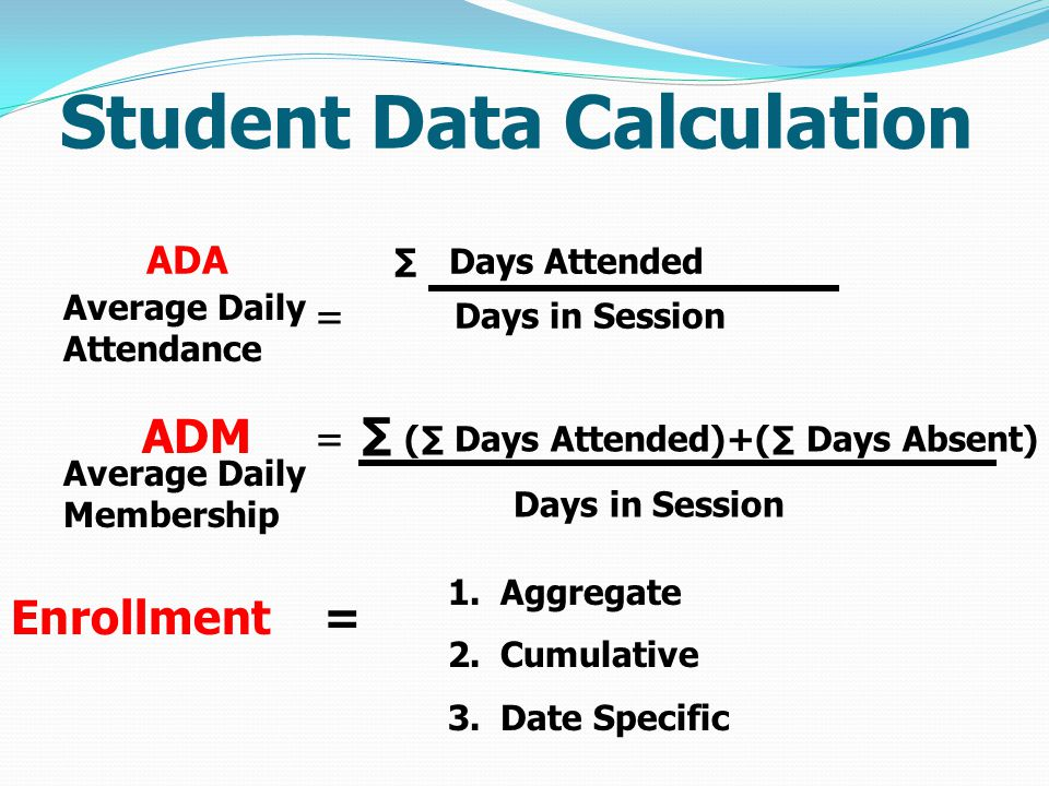 Student Data Calculation ADA ∑ Days Attended Days in Session Average Daily Attendance = ADM = ∑ (∑ Days Attended)+(∑ Days Absent) Days in Session Average Daily Membership Enrollment = 1.Aggregate 2.Cumulative 3.Date Specific
