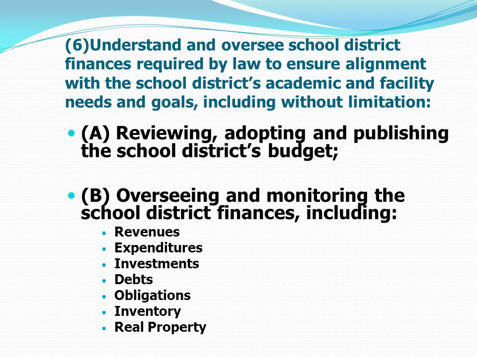 (6)Understand and oversee school district finances …… (C) Borrowing money as necessary, but in no case shall the school board of directors permit the school district to end the fiscal year with a negative legal balance; (D) Entering into contracts for goods and services necessary to operate the school district; (E) Buying, selling, renting, and leasing real property and personal property on behalf of the school district; (F) Receiving, reviewing, and approving each annual financial audit report and presenting it to the public.
