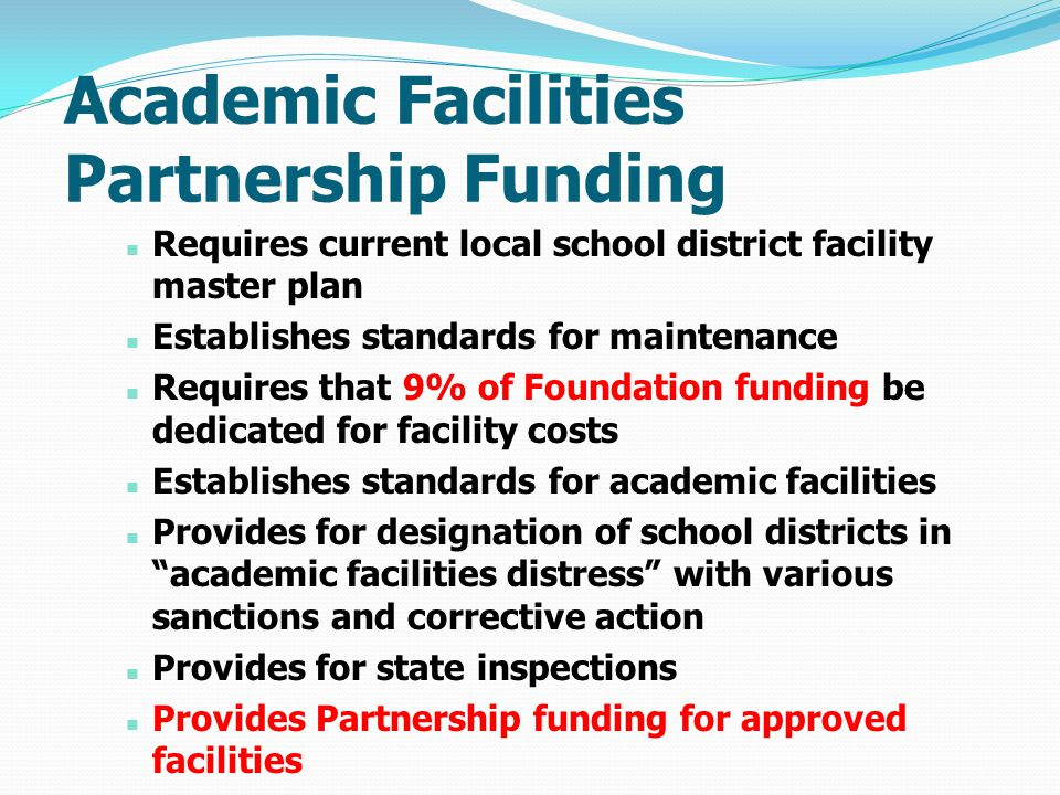 Academic Facilities Partnership Funding Requires current local school district facility master plan Establishes standards for maintenance Requires that 9% of Foundation funding be dedicated for facility costs Establishes standards for academic facilities Provides for designation of school districts in academic facilities distress with various sanctions and corrective action Provides for state inspections Provides Partnership funding for approved facilities