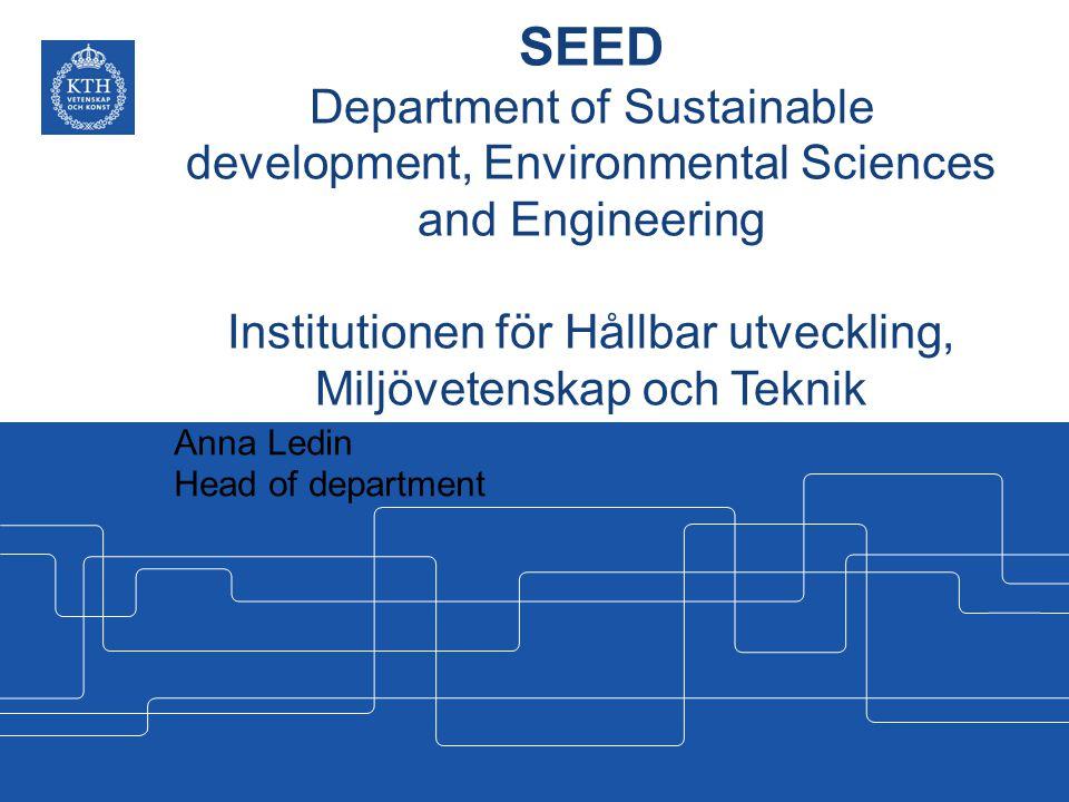 SEED Department of Sustainable development, Environmental Sciences and Engineering Institutionen för Hållbar utveckling, Miljövetenskap och Teknik Anna Ledin Head of department