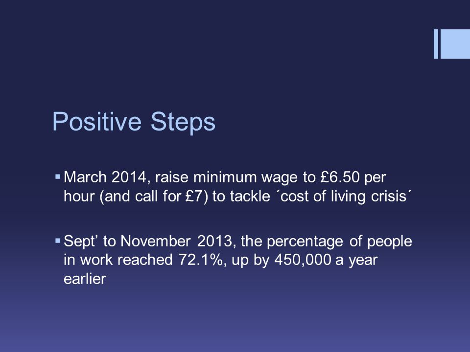 Positive Steps  March 2014, raise minimum wage to £6.50 per hour (and call for £7) to tackle ´cost of living crisis´  Sept' to November 2013, the percentage of people in work reached 72.1%, up by 450,000 a year earlier