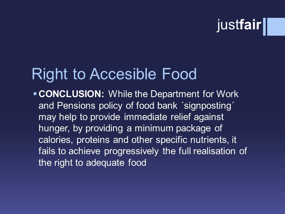 Right to Accesible Food  CONCLUSION: While the Department for Work and Pensions policy of food bank ´signposting´ may help to provide immediate relief against hunger, by providing a minimum package of calories, proteins and other specific nutrients, it fails to achieve progressively the full realisation of the right to adequate food justfair