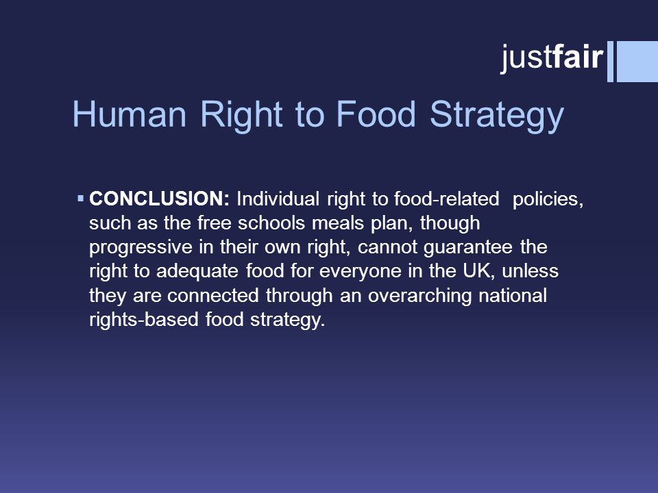 Human Right to Food Strategy  CONCLUSION: Individual right to food-related policies, such as the free schools meals plan, though progressive in their own right, cannot guarantee the right to adequate food for everyone in the UK, unless they are connected through an overarching national rights-based food strategy.