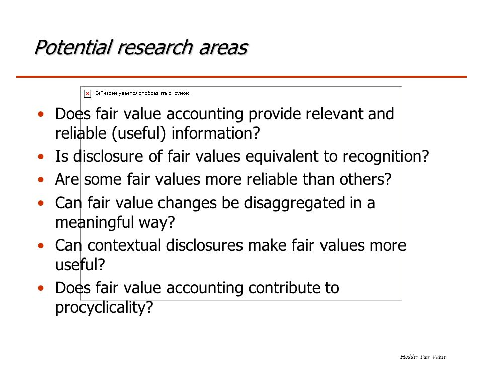 Hodder Fair Value Potential research areas Does fair value accounting provide relevant and reliable (useful) information? Is disclosure of fair values