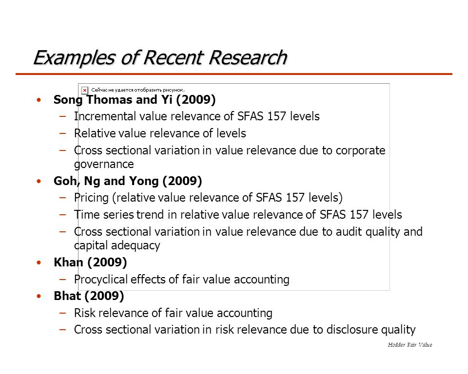 Hodder Fair Value Examples of Recent Research Song Thomas and Yi (2009) –Incremental value relevance of SFAS 157 levels –Relative value relevance of levels –Cross sectional variation in value relevance due to corporate governance Goh, Ng and Yong (2009) –Pricing (relative value relevance of SFAS 157 levels) –Time series trend in relative value relevance of SFAS 157 levels –Cross sectional variation in value relevance due to audit quality and capital adequacy Khan (2009) –Procyclical effects of fair value accounting Bhat (2009) –Risk relevance of fair value accounting –Cross sectional variation in risk relevance due to disclosure quality