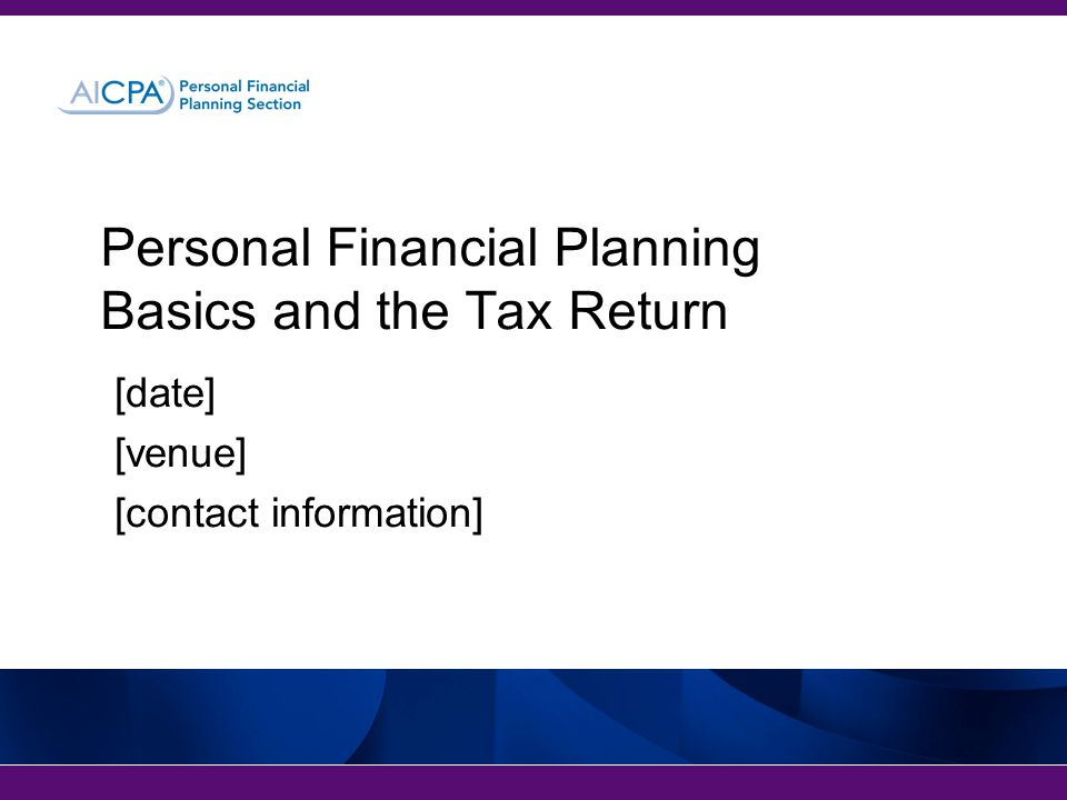[date] [venue] [contact information] Personal Financial Planning Basics and the Tax Return