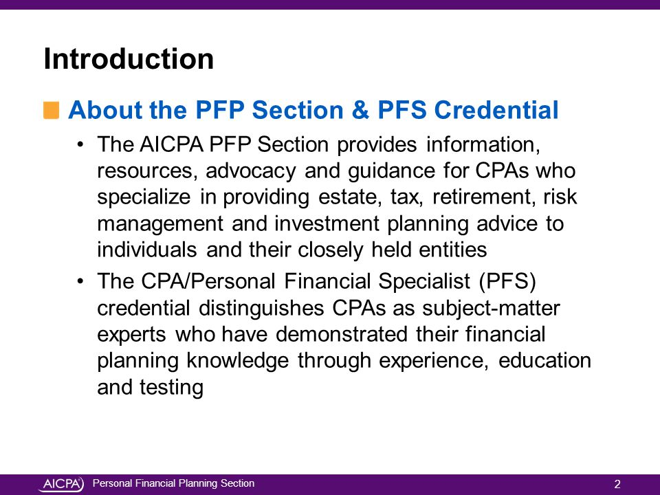 Personal Financial Planning Section Introduction About the PFP Section & PFS Credential The AICPA PFP Section provides information, resources, advocacy and guidance for CPAs who specialize in providing estate, tax, retirement, risk management and investment planning advice to individuals and their closely held entities The CPA/Personal Financial Specialist (PFS) credential distinguishes CPAs as subject-matter experts who have demonstrated their financial planning knowledge through experience, education and testing 2