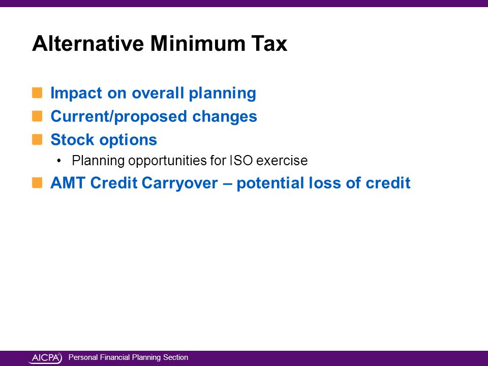 Personal Financial Planning Section Impact on overall planning Current/proposed changes Stock options Planning opportunities for ISO exercise AMT Credit Carryover – potential loss of credit Alternative Minimum Tax