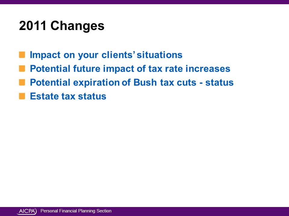 Personal Financial Planning Section Impact on your clients' situations Potential future impact of tax rate increases Potential expiration of Bush tax cuts - status Estate tax status 2011 Changes