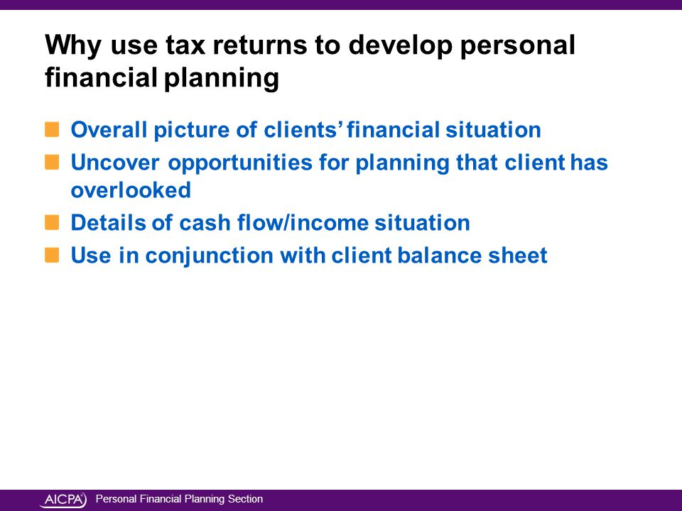 Personal Financial Planning Section Overall picture of clients' financial situation Uncover opportunities for planning that client has overlooked Details of cash flow/income situation Use in conjunction with client balance sheet Why use tax returns to develop personal financial planning